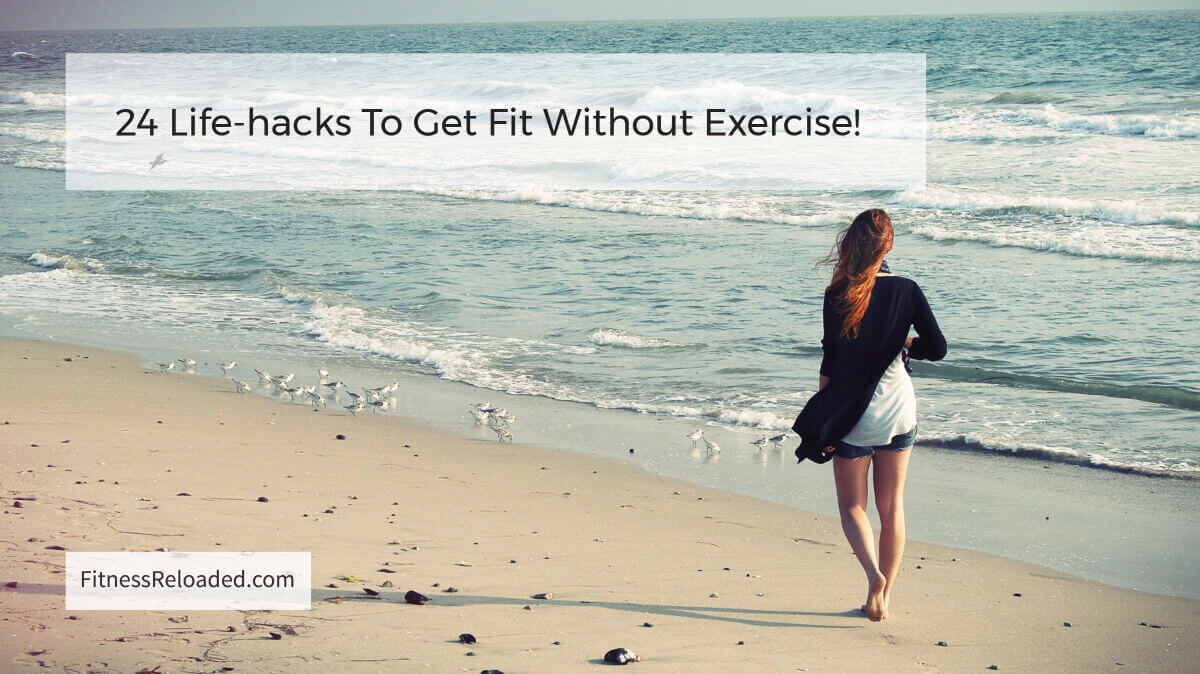 24 Life-hacks To Get Fit Without Exercise!