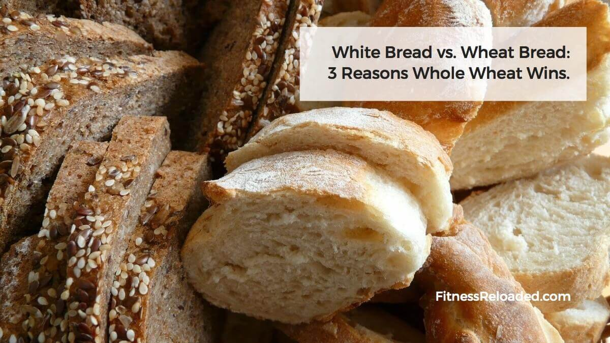 White Bread vs. Wheat Bread: 3 Reasons Whole Wheat Wins.