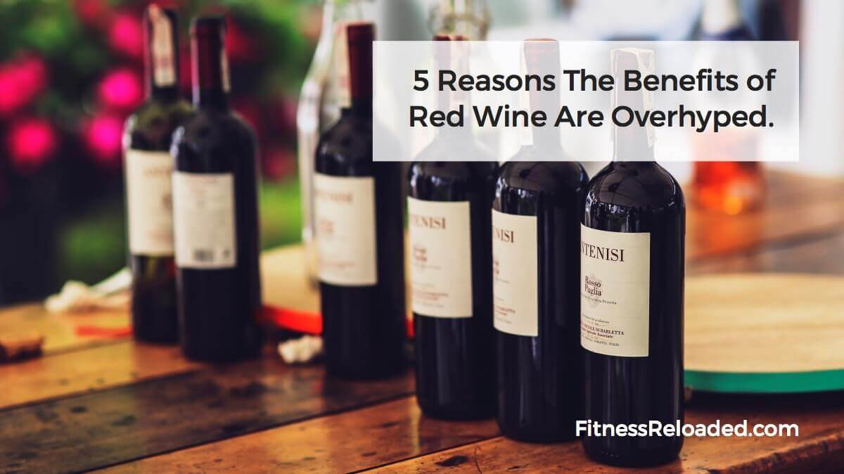 5 Reasons the Benefits of Red Wine Are Overhyped.