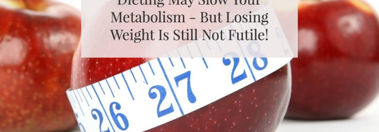 Dieting May Slow Your Metabolism – But Weight Loss Is Still Not Futile!
