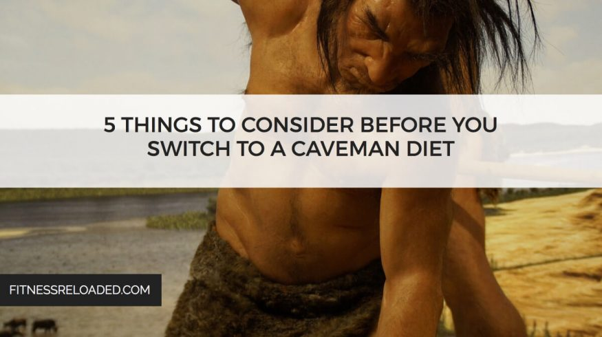 5 Things To Consider Before You Switch To A Caveman Diet.