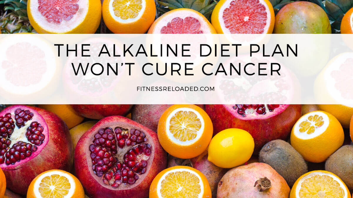 The Alkaline Diet Plan Won't Cure Cancer or Make Your Body Less Acidic.