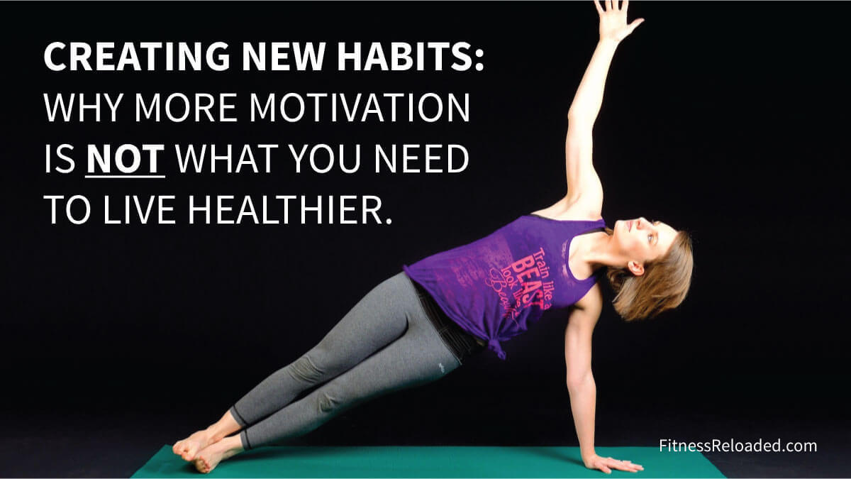Creating New Habits: Why More Motivation Is Not What You Need To Live Healthier.