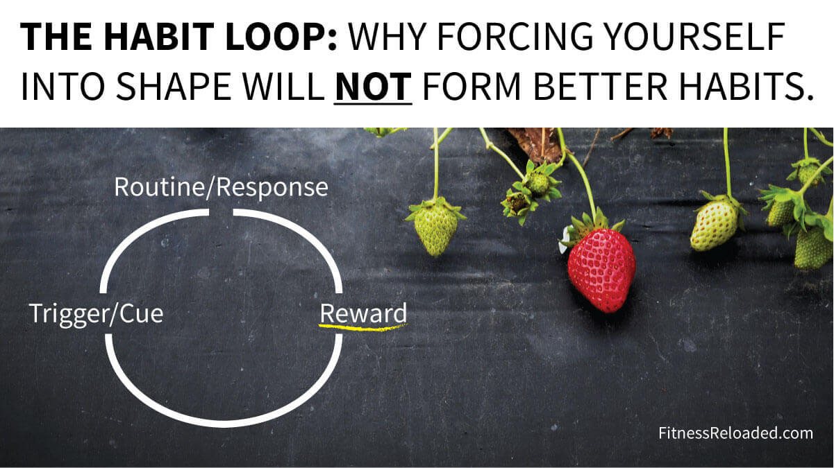 The Habit Loop: Why Forcing Yourself Into Shape Will Not Form Better Habits.
