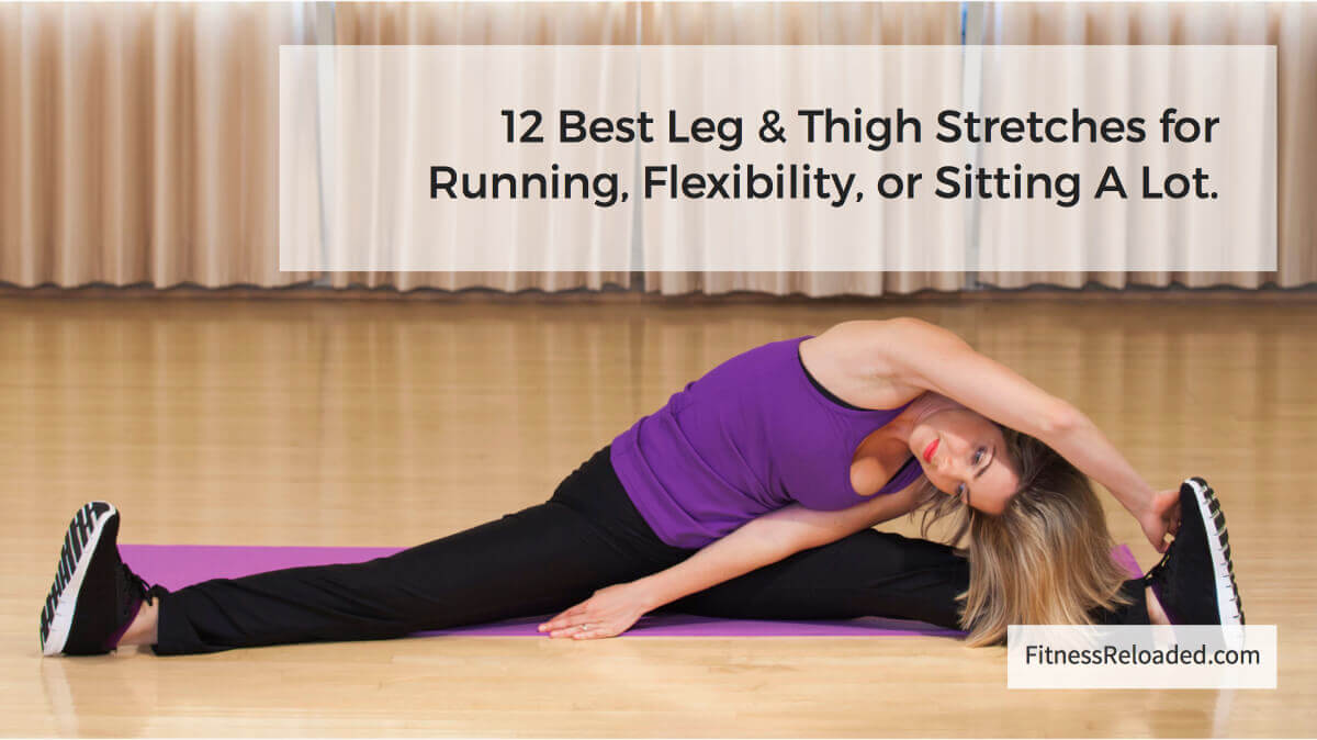 12 Best Leg & Thigh Stretches for Running, Flexibility, or Sitting A Lot.